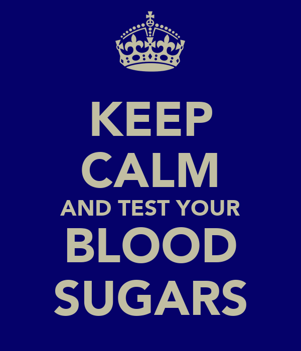 KEEP CALM AND TEST YOUR BLOOD SUGARS