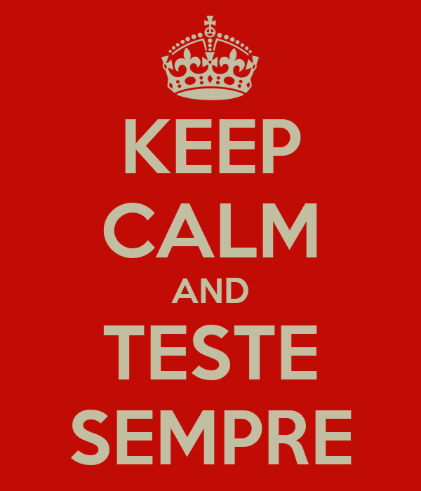 KEEP CALM AND TESTE SEMPRE