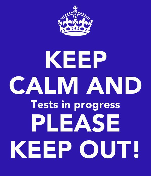 KEEP CALM AND Tests in progress PLEASE KEEP OUT!