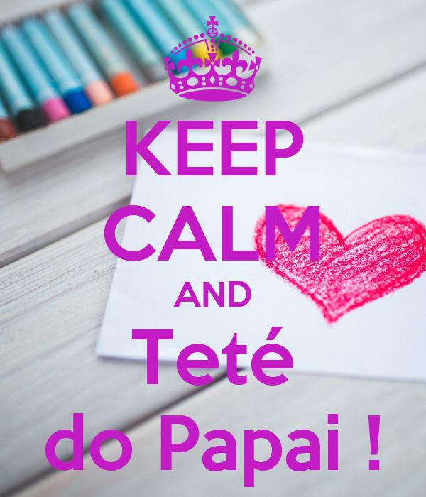 KEEP CALM AND Teté do Papai !