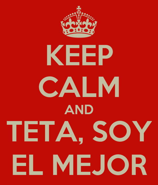 KEEP CALM AND TETA, SOY EL MEJOR