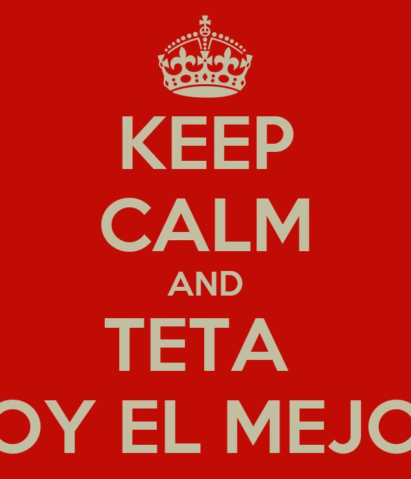 KEEP CALM AND TETA  SOY EL MEJOR