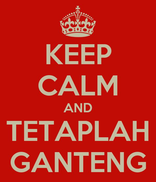 KEEP CALM AND TETAPLAH GANTENG