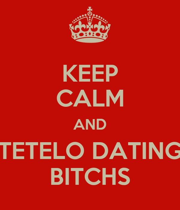 KEEP CALM AND TETELO DATING BITCHS