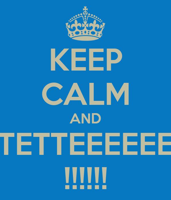 KEEP CALM AND TETTEEEEEE !!!!!!