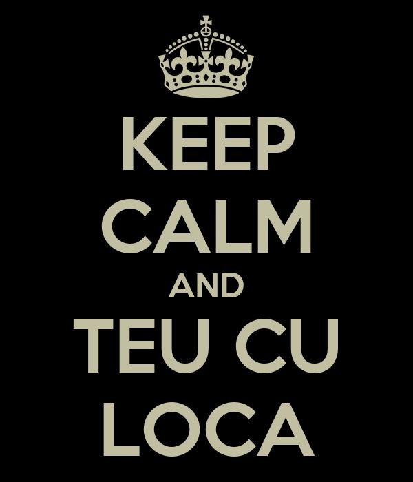 KEEP CALM AND TEU CU LOCA
