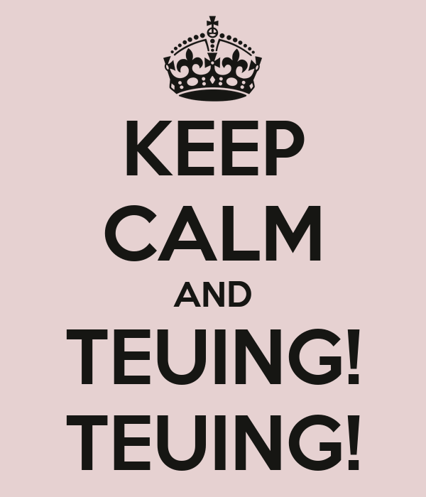 KEEP CALM AND TEUING! TEUING!