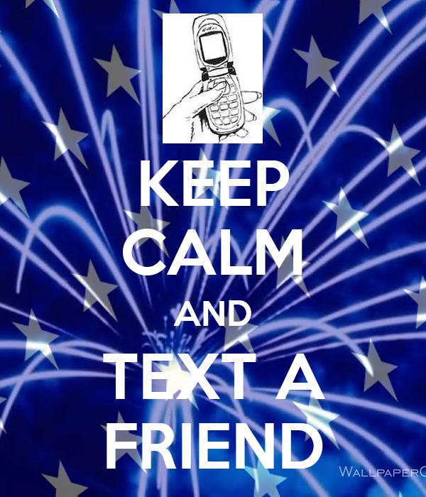 KEEP CALM AND TEXT A FRIEND