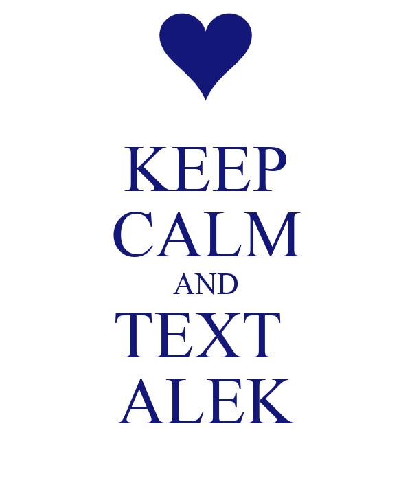 KEEP CALM AND TEXT  ALEK