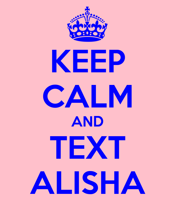KEEP CALM AND TEXT ALISHA