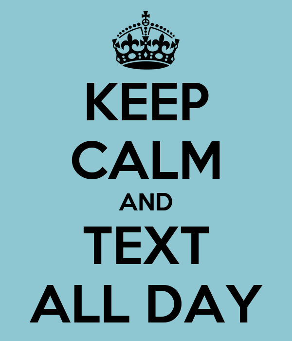 KEEP CALM AND TEXT ALL DAY