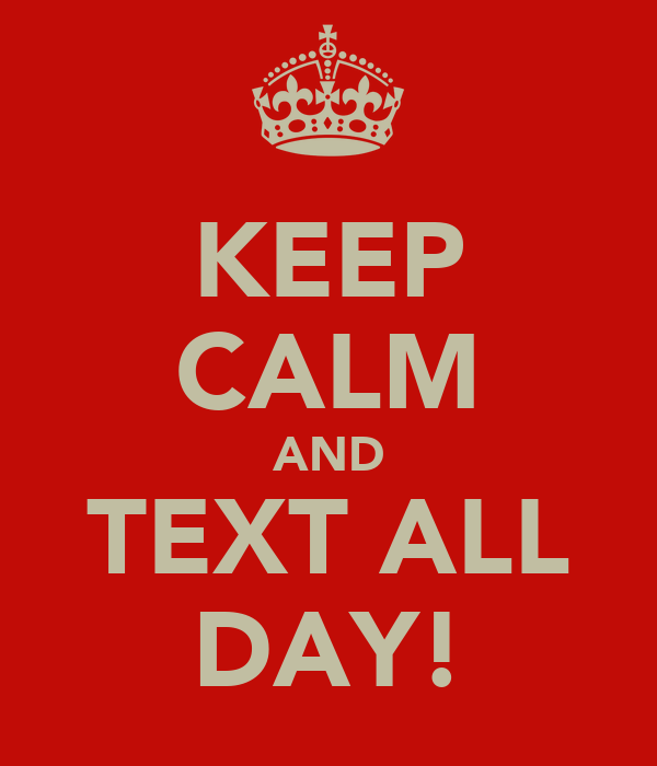 KEEP CALM AND TEXT ALL DAY!