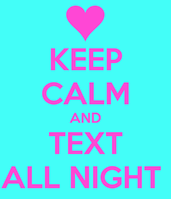 KEEP CALM AND TEXT ALL NIGHT