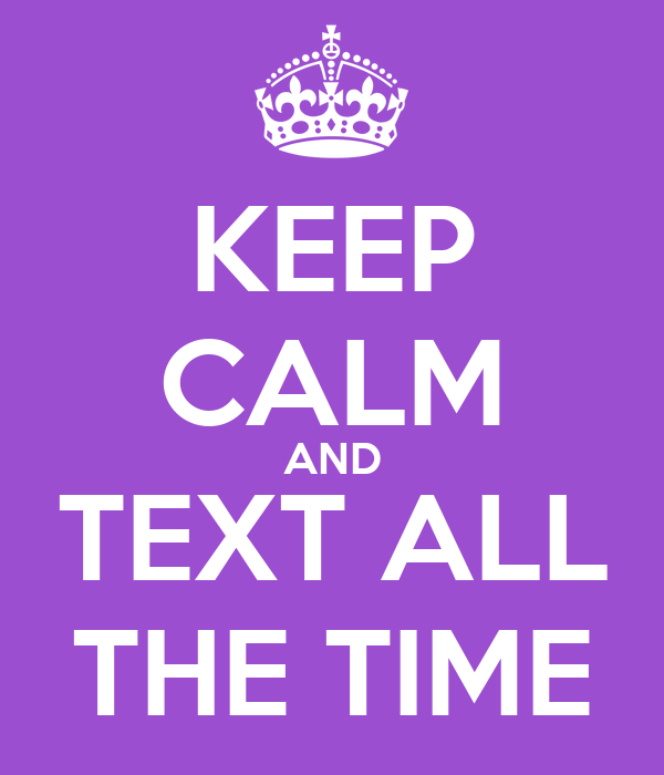 KEEP CALM AND TEXT ALL THE TIME