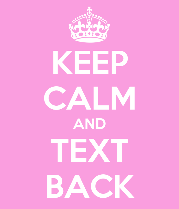 KEEP CALM AND TEXT BACK