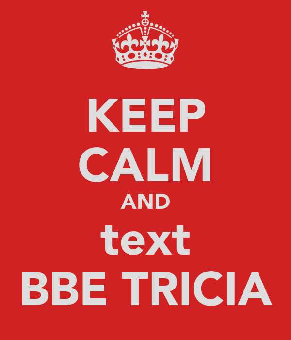 KEEP CALM AND text BBE TRICIA
