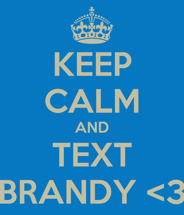 KEEP CALM AND TEXT BRANDY <3