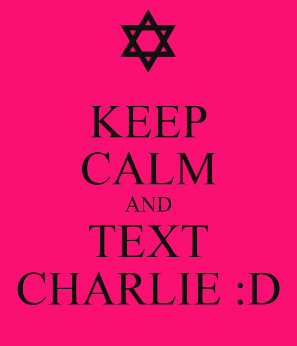 KEEP CALM AND TEXT CHARLIE :D