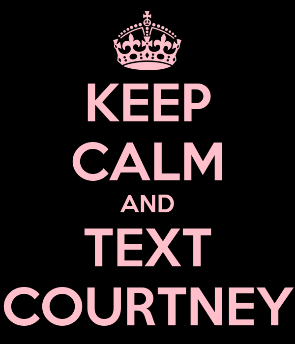 KEEP CALM AND TEXT COURTNEY