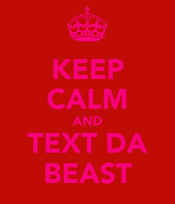 KEEP CALM AND TEXT DA BEAST