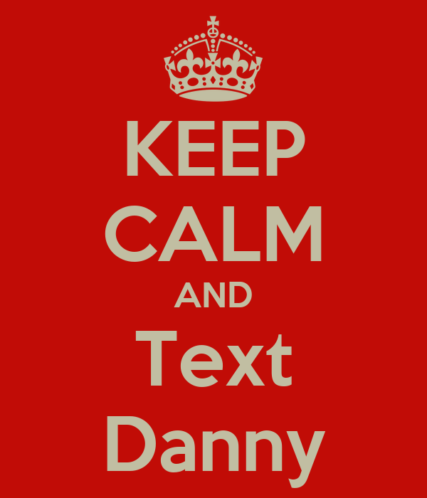 KEEP CALM AND Text Danny