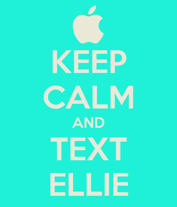 KEEP CALM AND TEXT ELLIE