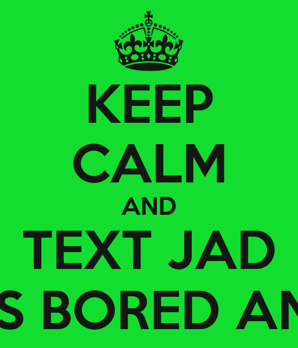 KEEP CALM AND TEXT JAD CUZ HE'S BORED AND SEXY