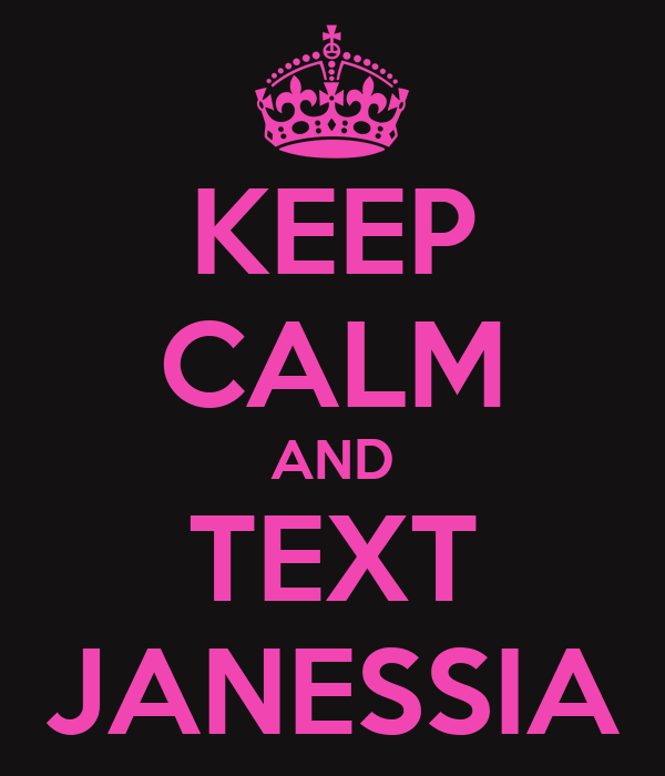KEEP CALM AND TEXT JANESSIA