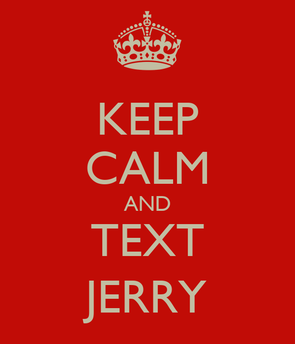 KEEP CALM AND TEXT JERRY