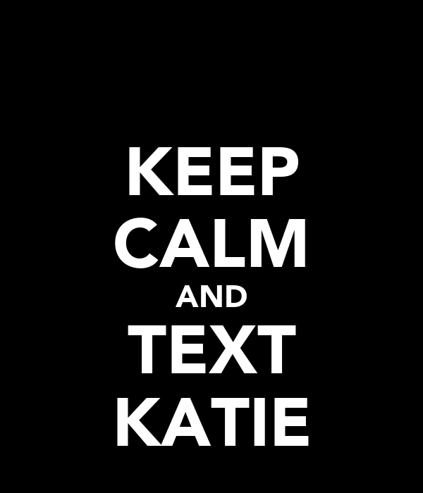 KEEP CALM AND TEXT KATIE