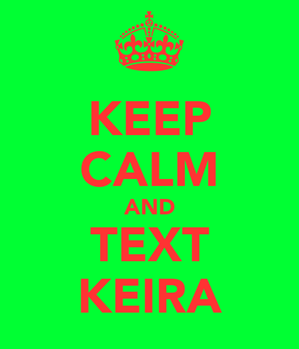 KEEP CALM AND TEXT KEIRA