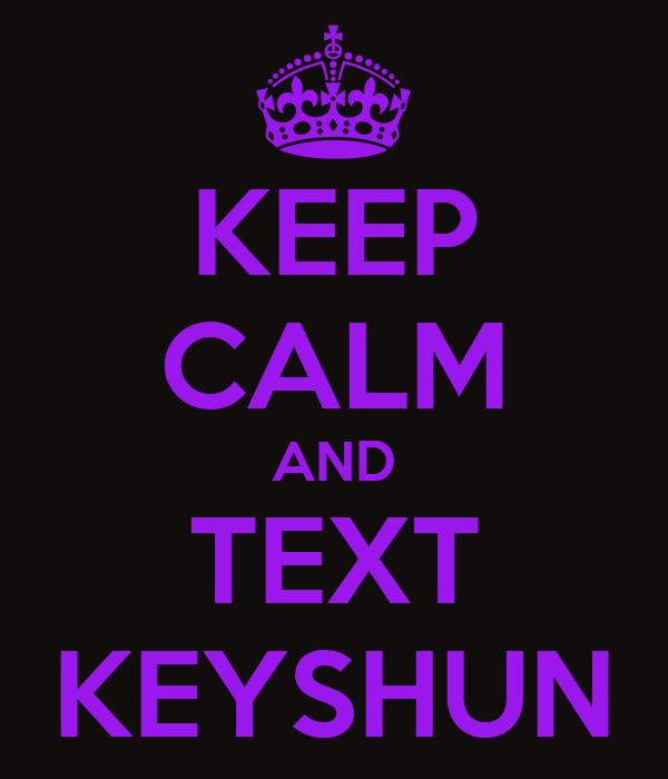 KEEP CALM AND TEXT KEYSHUN