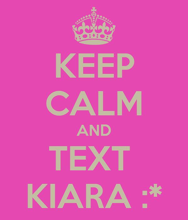 KEEP CALM AND TEXT  KIARA :*