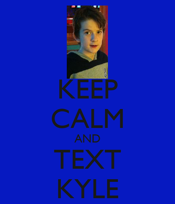 KEEP CALM AND TEXT KYLE