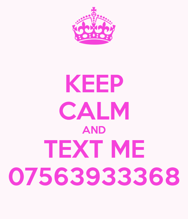 KEEP CALM AND TEXT ME 07563933368