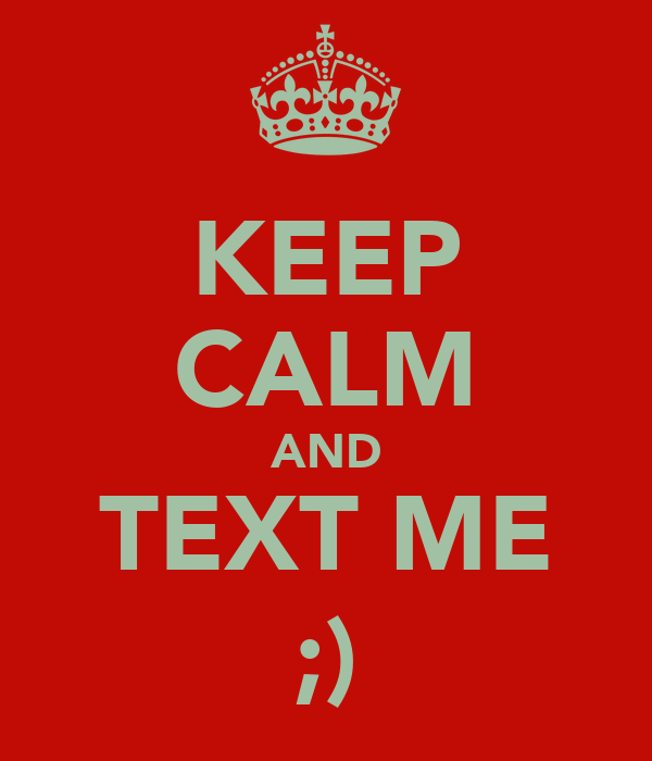 KEEP CALM AND TEXT ME ;)