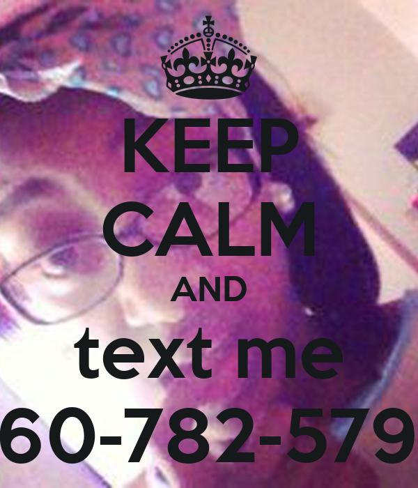 KEEP CALM AND text me 260-782-5796