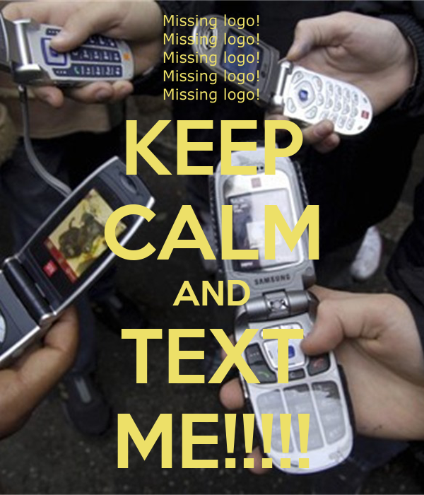 KEEP CALM AND TEXT ME!!!!!