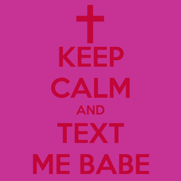 KEEP CALM AND TEXT ME BABE