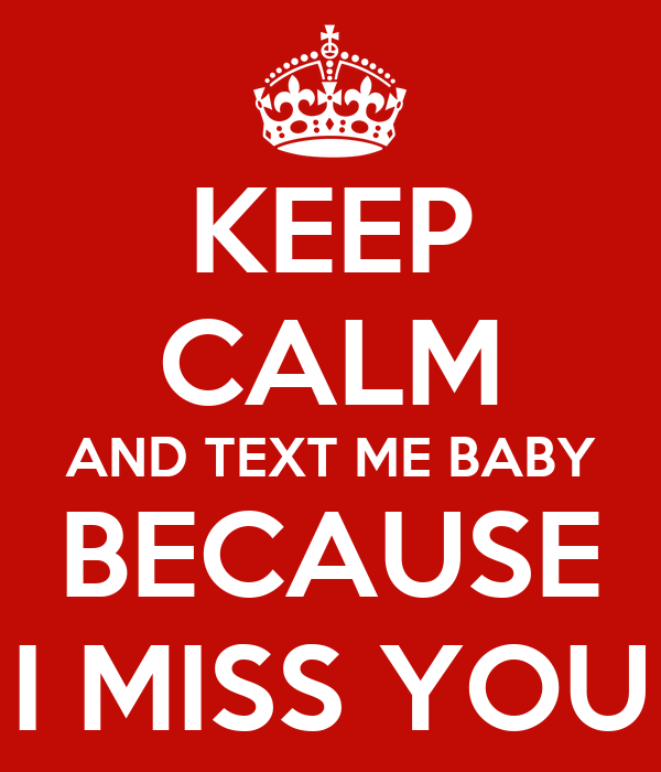 KEEP CALM AND TEXT ME BABY BECAUSE I MISS YOU