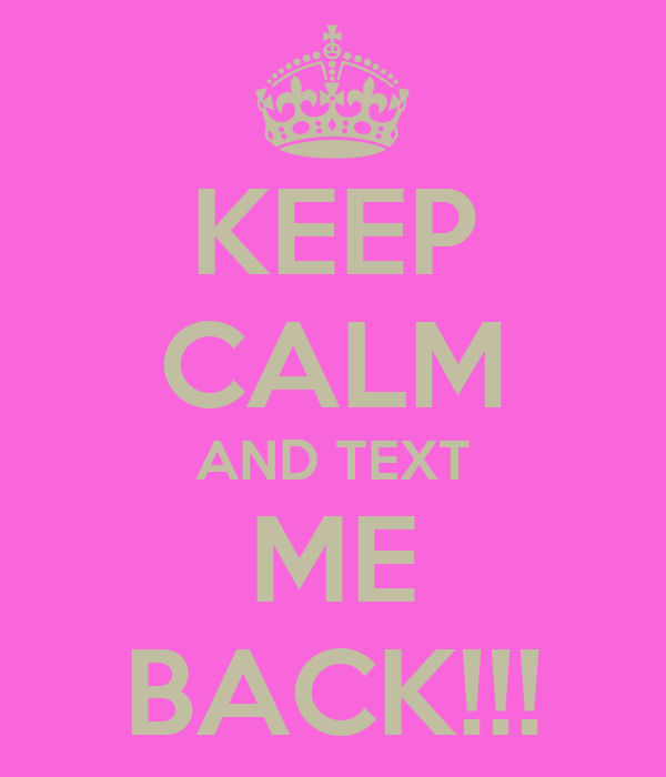 KEEP CALM AND TEXT ME BACK!!!
