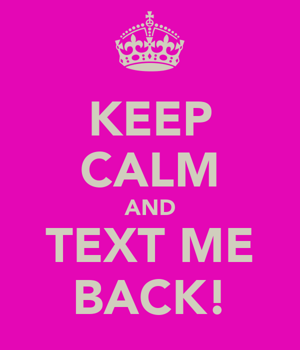KEEP CALM AND TEXT ME BACK!