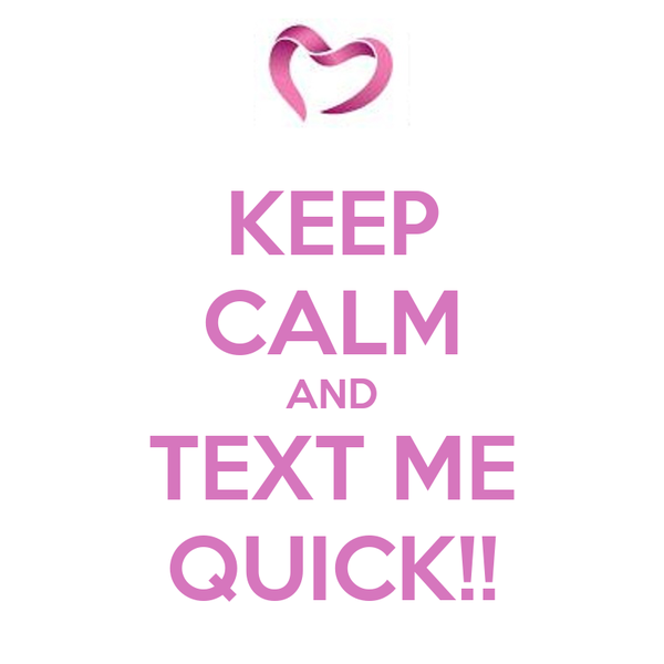 KEEP CALM AND TEXT ME QUICK!!