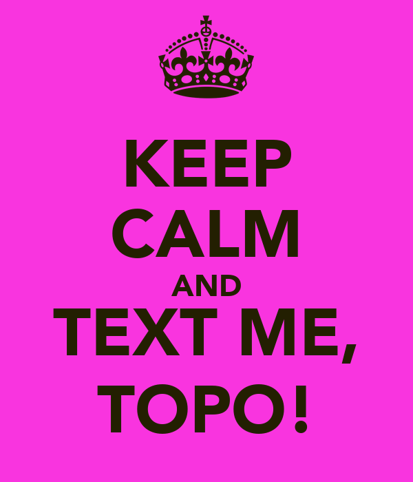 KEEP CALM AND TEXT ME, TOPO!