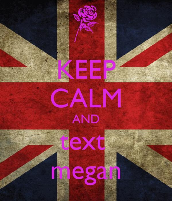 KEEP CALM AND text  megan