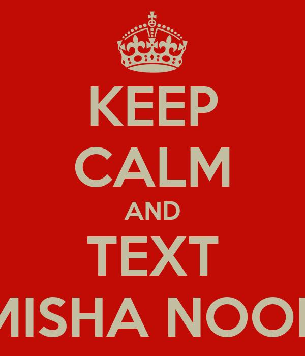 KEEP CALM AND TEXT MISHA NOOR