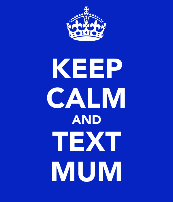 KEEP CALM AND TEXT MUM