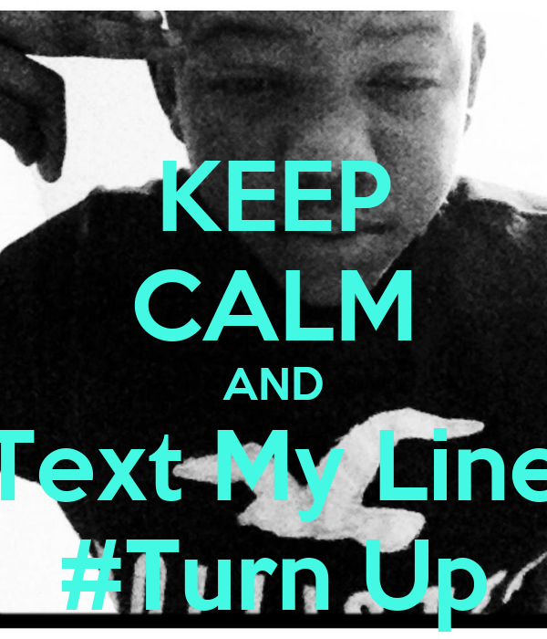 KEEP CALM AND Text My Line #Turn Up
