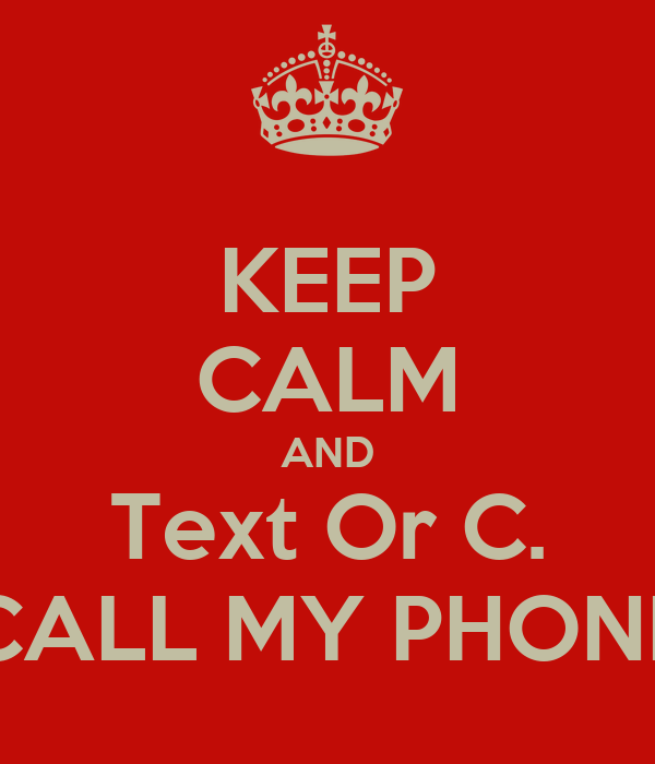 KEEP CALM AND Text Or C. CALL MY PHONE