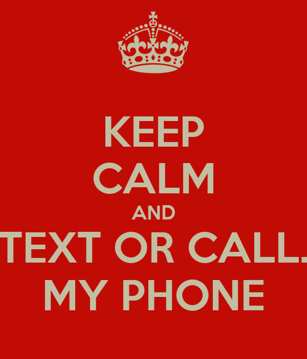 KEEP CALM AND TEXT OR CALL. MY PHONE